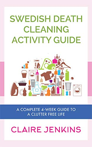 Swedish Death Cleaning Activity Guide: A Complete 4-week Guide to a Clutter-free Life by [Jenkins, Claire]