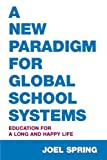 A New Paradigm for Global School Systems : Education for a Long and Happy Life, Spring, Joel, 0805861246