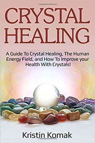 crystal healing a guide to crystal healing the human energy field and how to improve your health with crystals