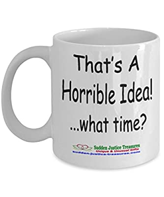 That's A Horrible Idea! What Time? White Mug Unique Birthday, Special Or Funny Occasion Gift. Best 11 Oz Ceramic Novelty Cup for Coffee, Tea, Hot Chocolate Or Toddy