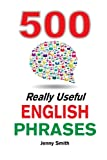 500 Really Useful English Phrases: From Intermediate to Advanced (Really Useful Phrases) (Volume 1)