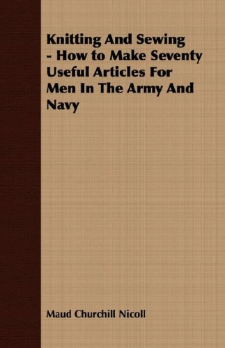 Knitting And Sewing - How to Make Seventy Useful Articles For Men In The Army And Navy by Detzer Press