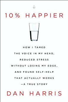 10% Happier: How I Tamed the Voice in My Head, Reduced Stress Without Losing My Edge, and Found Self-Help That Actually Works--A True Story by [Harris, Dan]