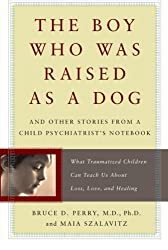 The Boy Who Was Raised as a Dog: And Other Stories from a Child Psychiatrist's Notebook--What Traumatized Children Can Teach Us About Loss, Love, and Healing Reprint Edition by Perry, Bruce, Szalavitz, Maia published by Basic Books (2007)