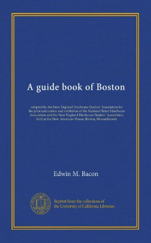 A guide book of Boston: adopted by the New England Hardware Dealers' Association for the joint convention and exhibition of the National Retail ... the New American House, Boston, Massachusetts