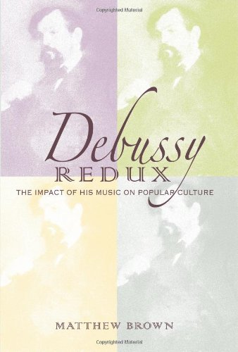 Debussy Redux: The Impact of His Music on Popular Culture (Musical Meaning and ()