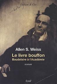 Le livre bouffon : Baudelaireà l'Académie par Allen S. Weiss