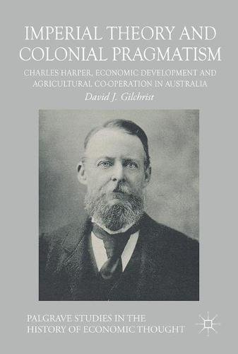 Imperial Theory and Colonial Pragmatism: Charles Harper, Economic Development and Agricultural Co-operation in Australia (Palgrave Studies in the History of Economic Thought Series)