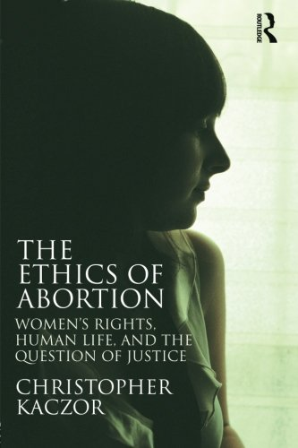 The Ethics of Abortion: Women's Rights, Human Life, and the Question of Justice (Routledge Annals of Bioethics)
