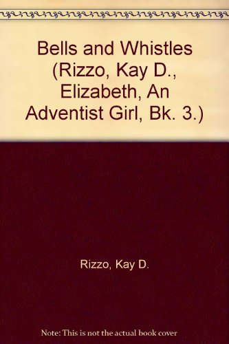 Bells and Whistles (Rizzo, Kay D., Elizabeth, An Adventist Girl, Bk. 3.)