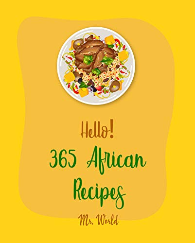 Hello! 365 African Recipes: Best African Cookbook Ever For Beginners [West African Cookbook, North African Cookbook, Moroccan Tagine Cookbook, Vegan Moroccan ... Cookbook, South African Cookbook] [Book 1]