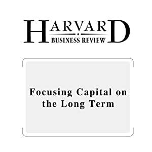 Focusing Capital on the Long Term (Harvard Business Review) Periodical