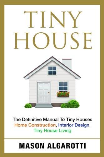 Tiny House: The Definitive Manual To Tiny Houses: Home Construction, Interior Design, Tiny House Living [Mason Algarotti] (Tapa Blanda)