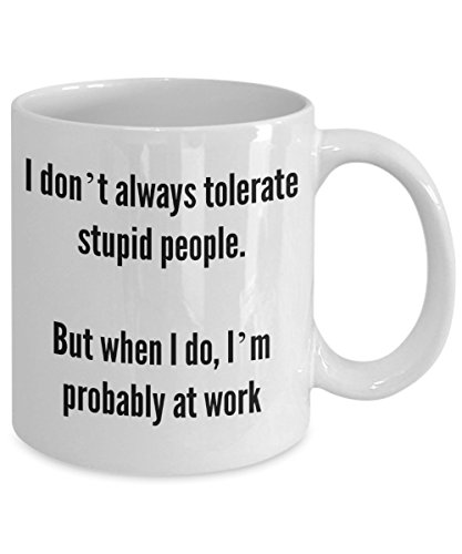FUNNY COFFEE MUG - I don't always tolerate stupid people. But when I do, I'm probably at work - 11oz White Ceramic - Printed in the USA - BEST FUNNY GIFT (Homemade Halloween Gift Ideas)