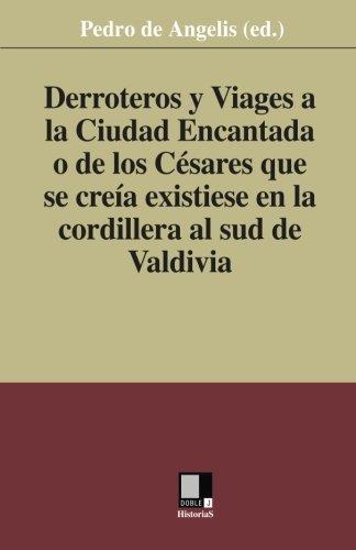 Derroteros y Viages a la Ciudad Encantada o de los Césares. Que se creía existiese en la cordillera al sud de Valdivia (Spanish Edition): Pedro de Angelis ...