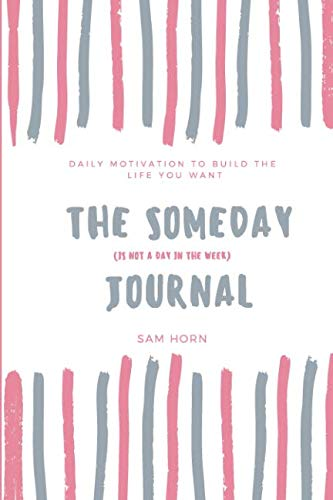 (The Someday (is not a day in the week) Journal: A daily journal to help you build the life you want today)