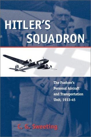 By C. G. Sweeting Hitler's Squadron: The Fuehrer's Personal Aircraft and Transport Unit, 1933 - 1945 (Photographic His [Paperback]