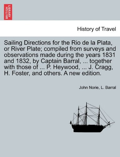 Sailing Directions for the Rio de la Plata, or River Plate; compiled from surveys and observations made during the years 1831 and 1832, by Captain ... Cragg, H. Foster, and others. A new edition. pdf