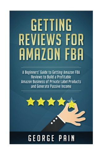 Getting reviews on Amazon FBA: A Beginners' Guide to getting Amazon FBA reviews to build a Profitable Amazon Business of Private Label Products and Generate Passive Income
