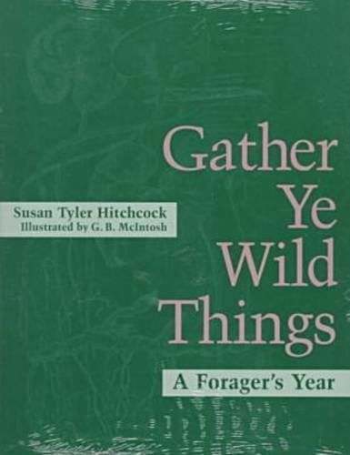 Gather Ye Wild Things: A Forager's Year
