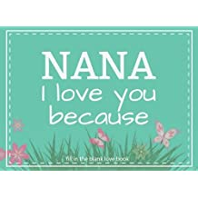 Nana I Love You Because Fill In The Blank Love Book: Prompted Fill In Blank I Love You Book for Nana; Gift Book for Nana; Things I Love About You Book for Grandmothers, Nana Appreciation Gift, Fill in I Love You Book From Grandkids, Nana Gifts