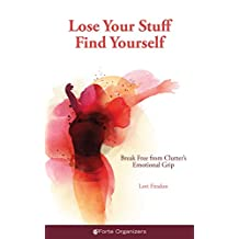 Lose Your Stuff, Find Yourself: Break Free from Clutter's Emotional Grip
