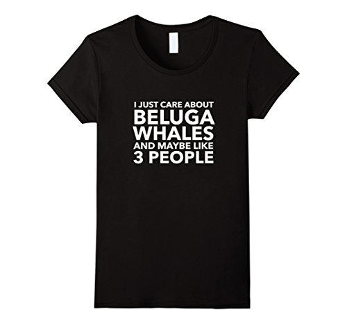 (Womens I Just Care About Beluga Whales and Maybe Like 3 People Small Black)
