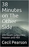 38 Minutes on The Other Side: Life Death Judgement Heaven and Hell