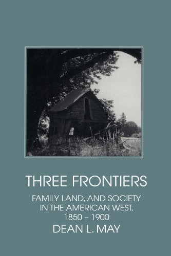 Three Frontiers: Family, Land, and Society in the American West, 1850-1900 (Interdisciplinary Perspectives on Modern His
