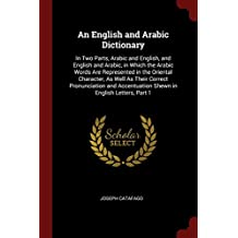 An English and Arabic Dictionary: In Two Parts, Arabic and English, and English and Arabic, in Which the Arabic Words Are Represented in the Oriental Character, as Well as Their Correct Pronunciation and Accentuation Shewn in English Letters, Part 1