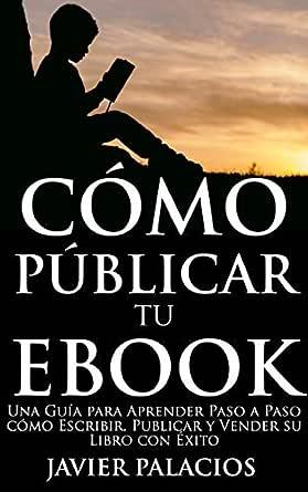 CÓMO PUBLICAR TU EBOOK: Una Guía para Aprender Paso a Paso cómo ...