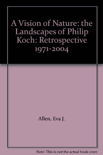A Vision of Nature: the Landscapes of Philip Koch: Retrospective 1971-2004