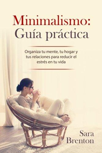 Minimalismo: Guia practica: Organiza tu mente, tu hogar y tus relaciones para reducir el estres en tu vida (Spanish Edition) [Sara Brenton] (Tapa Blanda)