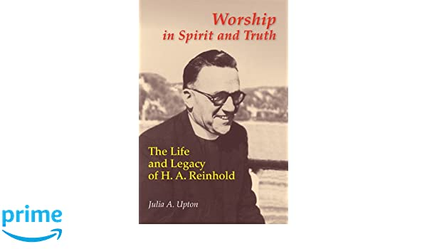 Worship In Spirit And Truth: The Life and Legacy of H. A. Reinhold