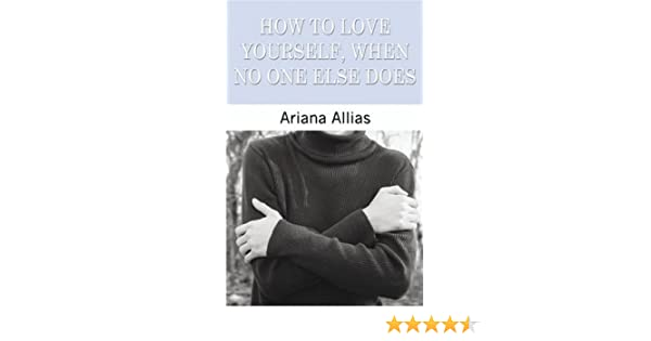 How To Love Yourself When No One Else Does Ariana Allias