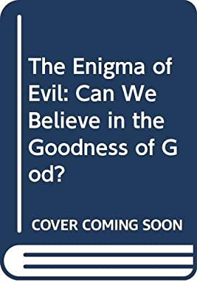 The Enigma of Evil: Can We Believe in the Goodness of God?