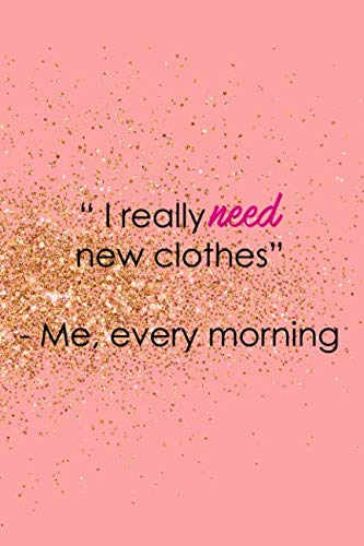 I Really Need New Clothes - Me, Every Morning: Blank Lined Notebook Journal Diary Composition Notepad 120 Pages 6x9 Paperback ( Fashion ) Gold And Pink ()
