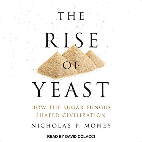 The Rise of Yeast: How the Sugar Fungus Shaped Civilization by Tantor Audio