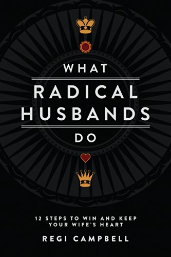 What Radical Husbands Do: 12 Steps to Win and Keep Your Wife's Heart (A Good Husband Makes A Good Wife)