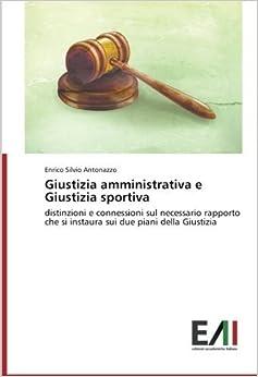 Giustizia amministrativa e Giustizia sportiva: distinzioni e connessioni sul necessario rapporto che si instaura sui due piani della Giustizia by Enrico Silvio Antonazzo (2014-10-14)