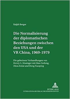Die Normalisierung der diplomatischen Beziehungen zwischen den USA und der VR China 1969-1979: Die geheimen Verhandlungen von Henry A. Kissinger mit ... zur Internationalen Politik) (German Edition)