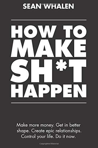 How to Make Sh*t Happen: Make more money, get in better shape, create epic relationships and control your life!