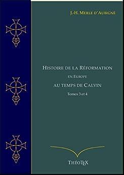 Histoire de la Réformation en Europe au Temps de Calvin, Tomes 3 et 4 (Histoire de la Réformation par J.-H. Merle d'Aubigné t. 5) (French Edition) by [Merle d'Aubigné, Jean-Henri]