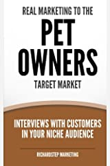 Real Marketing To The Pet Owners Target Market: Interviews With Customers In Your Niche Audience (Marketing Strategies Series) (Volume 7) Paperback