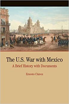 The U.S. War with Mexico: A Brief History with Documents (Bedford Cultural Editions Series) by Ernesto Chavez (December 12,2007)