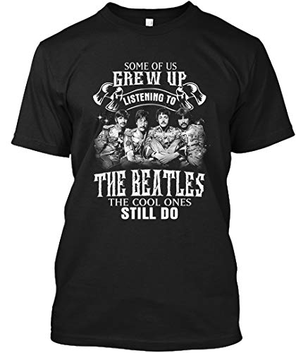 Some of us Grew up Listening to The Beatles The Cool Ones Still do T-Shirt|Sweatshirt Black ()
