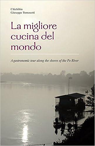 Superior La Migliore Cucina Del Mondo: A Gastronomic Tour Along The Shores Of The Po  River: Giuseppe Tomasetti, Chichibio Chichibio: 9781520561714: Amazon.com:  Books