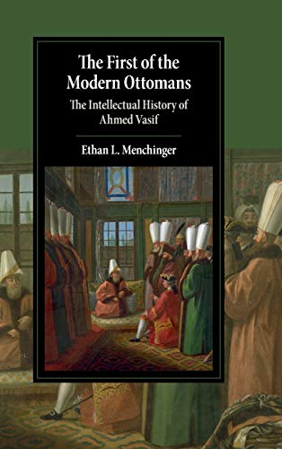 The First of the Modern Ottomans: The Intellectual History of Ahmed Vasif (Cambridge Studies in Islamic Civilization)