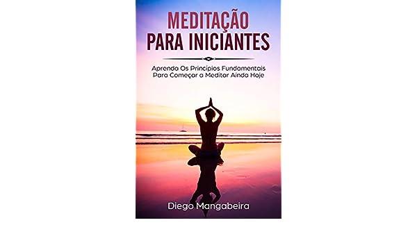 Amazon.com: Meditação Para Iniciantes: Aprenda Os Princípios Fundamentais Para Começar a Meditar Ainda Hoje (Portuguese Edition) eBook: Diego Mangabeira: ...