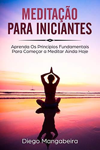 Meditação Para Iniciantes: Aprenda Os Princípios Fundamentais Para Começar a Meditar Ainda Hoje (Portuguese